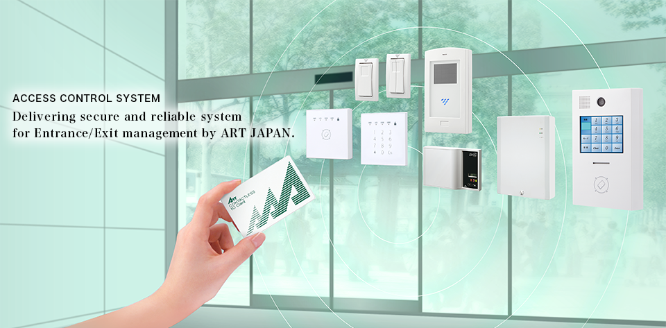 ACCESS  CONTROL  SYSTEM Delivering secure and reliable system for Entrance/Exit management by ART JAPAN.